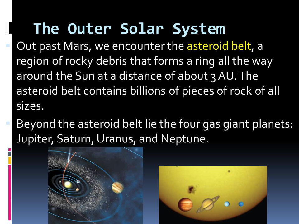  Out past Mars, we encounter the asteroid belt, a region of rocky debris that forms a ring all the way around the Sun at a distance of about 3 AU. Th