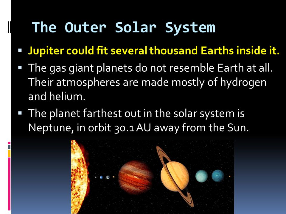 The Outer Solar System  Jupiter could fit several thousand Earths inside it.  The gas giant planets do not resemble Earth at all. Their atmospheres