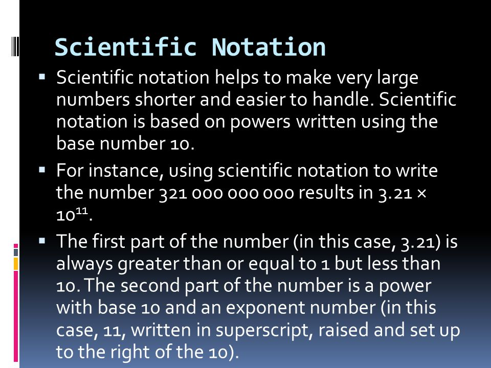 Scientific Notation  Scientific notation helps to make very large numbers shorter and easier to handle. Scientific notation is based on powers writte