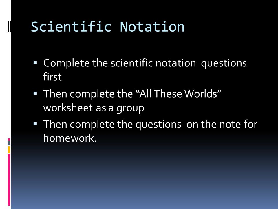 "Scientific Notation  Complete the scientific notation questions first  Then complete the ""All These Worlds"" worksheet as a group  Then complete the"