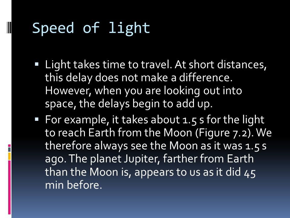 Speed of light  Light takes time to travel. At short distances, this delay does not make a difference. However, when you are looking out into space,