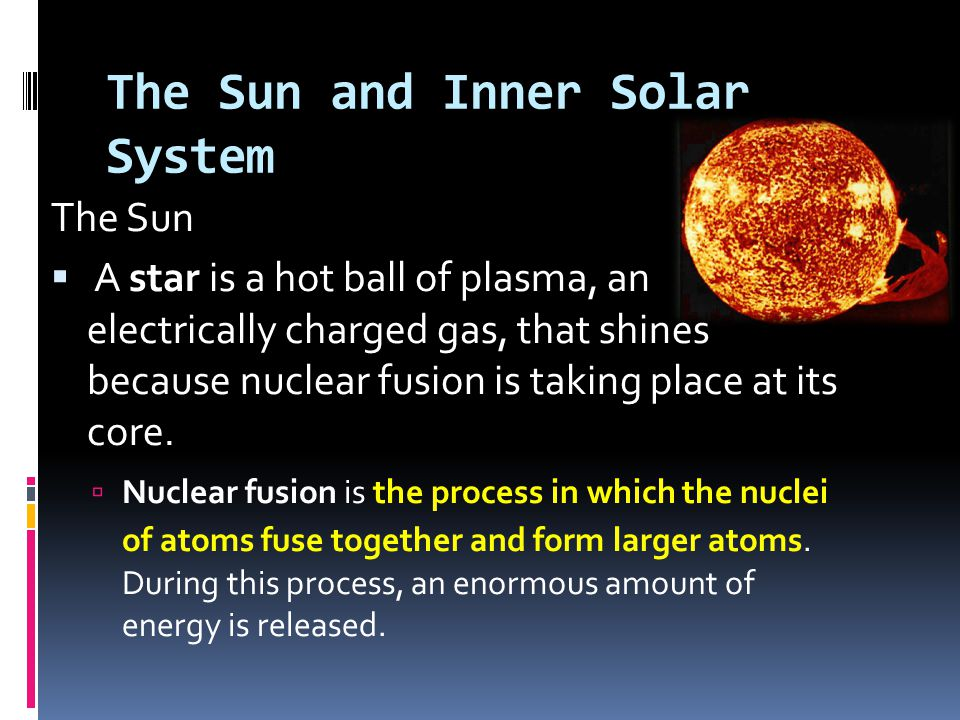 The Sun and Inner Solar System The Sun  A star is a hot ball of plasma, an electrically charged gas, that shines because nuclear fusion is taking pla