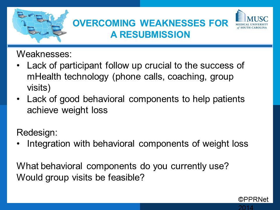 ©PPRNet 2014 OVERCOMING WEAKNESSES FOR A RESUBMISSION Weaknesses: Lack of participant follow up crucial to the success of mHealth technology (phone calls, coaching, group visits) Lack of good behavioral components to help patients achieve weight loss Redesign: Integration with behavioral components of weight loss What behavioral components do you currently use.