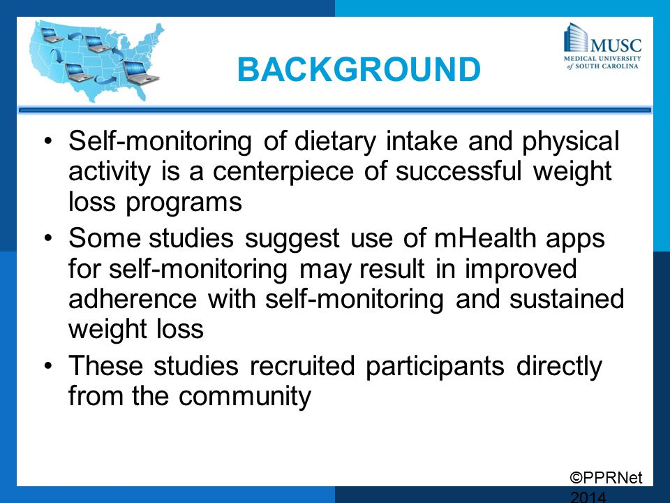 ©PPRNet 2014 BACKGROUND Self-monitoring of dietary intake and physical activity is a centerpiece of successful weight loss programs Some studies suggest use of mHealth apps for self-monitoring may result in improved adherence with self-monitoring and sustained weight loss These studies recruited participants directly from the community