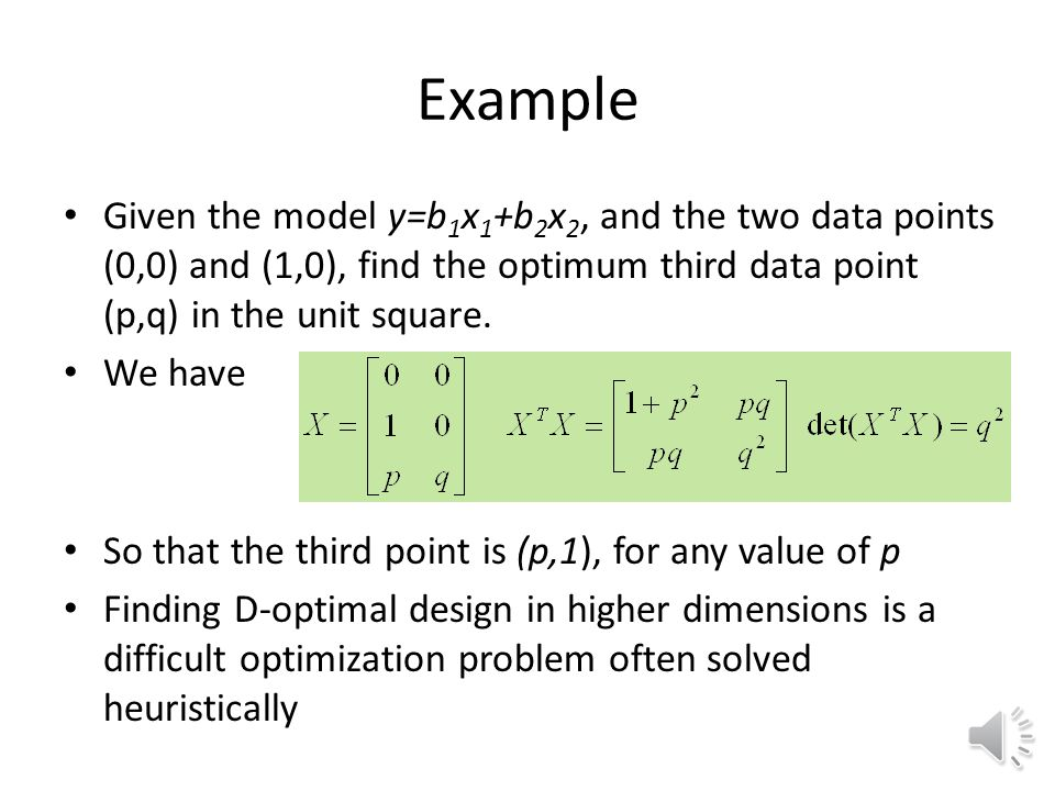 Variance optimal designs Full factorial and CCD are not flexible in number of points Standard error in coefficients A key to most optimal DOE methods is moment matrix A good design of experiments will maximize the terms in this matrix, especially the diagonal elements D-optimal designs maximize determinant of moment matrix Inversely proportional to square of volume of confidence region on coefficients