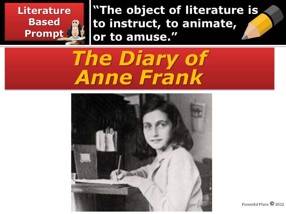 The object of literature is to instruct, to animate, or to amuse. The Diary of Anne Frank The Diary of Anne Frank Literature Based Prompt