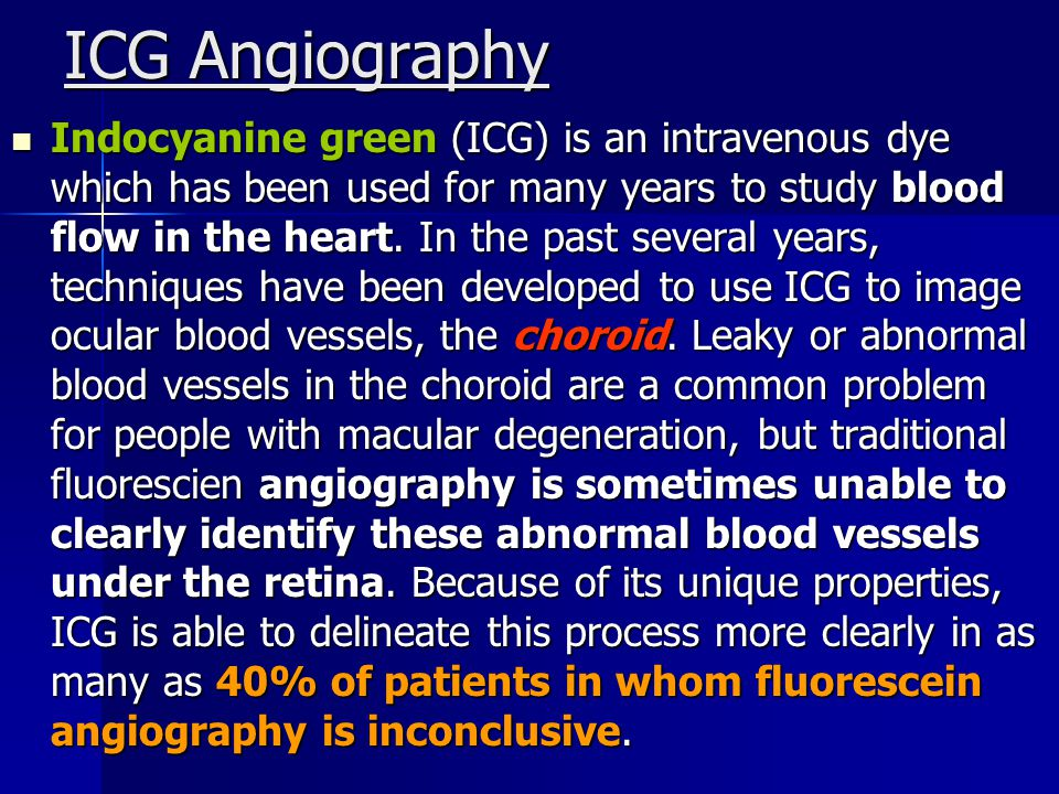 ICG Angiography Indocyanine green (ICG) is an intravenous dye which has been used for many years to study blood flow in the heart.