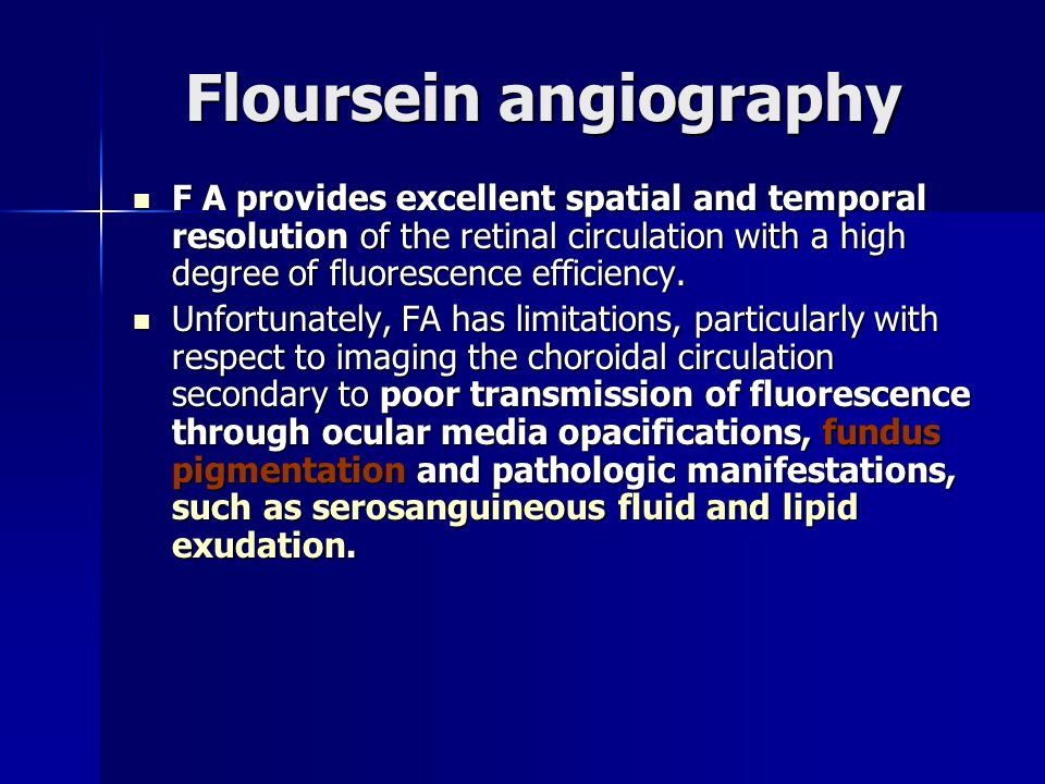 Floursein angiography F A provides excellent spatial and temporal resolution of the retinal circulation with a high degree of fluorescence efficiency.