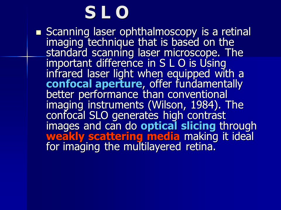 S L O Scanning laser ophthalmoscopy is a retinal imaging technique that is based on the standard scanning laser microscope.
