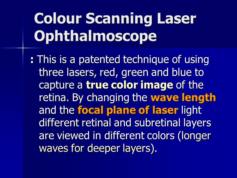 Colour Scanning Laser Ophthalmoscope : This is a patented technique of using three lasers, red, green and blue to capture a true color image of the retina.