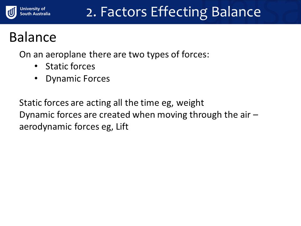 Balance On an aeroplane there are two types of forces: Static forces Dynamic Forces Static forces are acting all the time eg, weight Dynamic forces ar