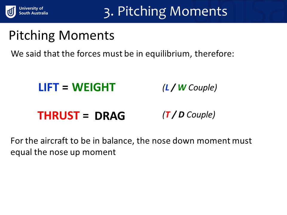 Pitching Moments We said that the forces must be in equilibrium, therefore: LIFT = WEIGHT DRAG THRUST = (L / W Couple) (T / D Couple) For the aircraft
