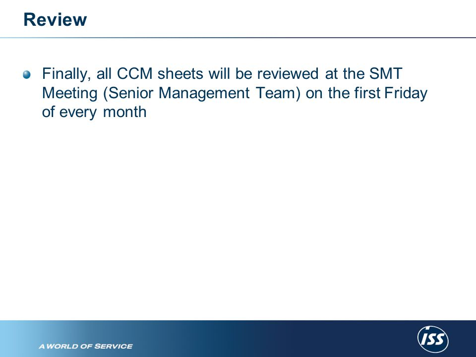 Review Finally, all CCM sheets will be reviewed at the SMT Meeting (Senior Management Team) on the first Friday of every month