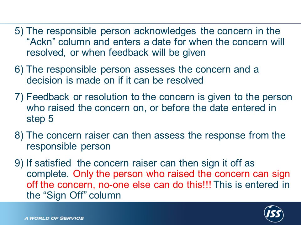 5) The responsible person acknowledges the concern in the Ackn column and enters a date for when the concern will resolved, or when feedback will be given 6) The responsible person assesses the concern and a decision is made on if it can be resolved 7) Feedback or resolution to the concern is given to the person who raised the concern on, or before the date entered in step 5 8) The concern raiser can then assess the response from the responsible person 9) If satisfied the concern raiser can then sign it off as complete.