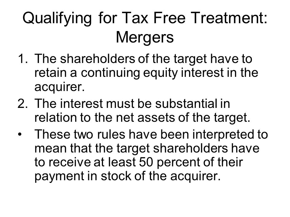 Qualifying for Tax Free Treatment: Mergers 1.The shareholders of the target have to retain a continuing equity interest in the acquirer. 2.The interes