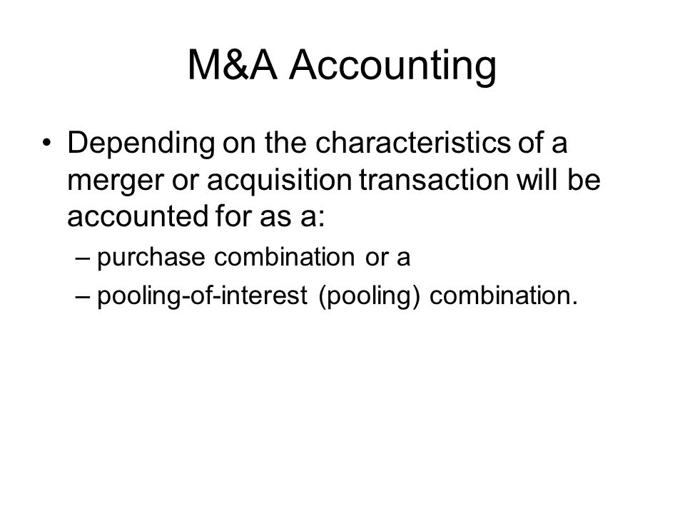 M&A Accounting Depending on the characteristics of a merger or acquisition transaction will be accounted for as a: –purchase combination or a –pooling