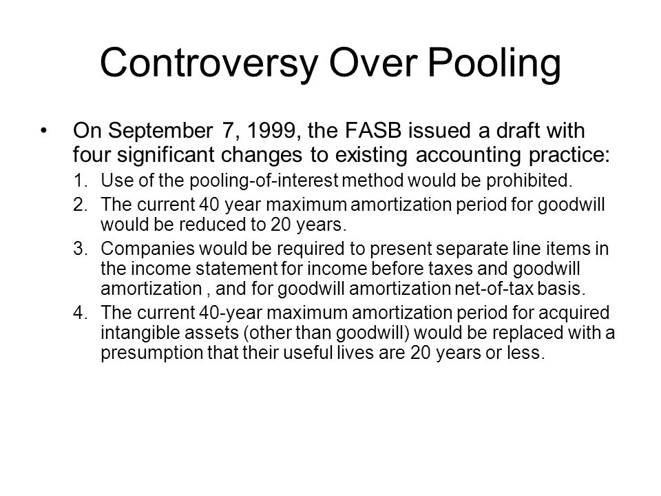 Controversy Over Pooling On September 7, 1999, the FASB issued a draft with four significant changes to existing accounting practice: 1.Use of the poo