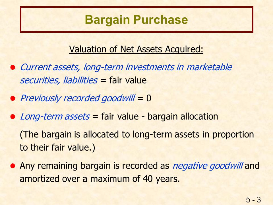 5 - 3 Bargain Purchase Valuation of Net Assets Acquired: l Current assets, long-term investments in marketable securities, liabilities = fair value l