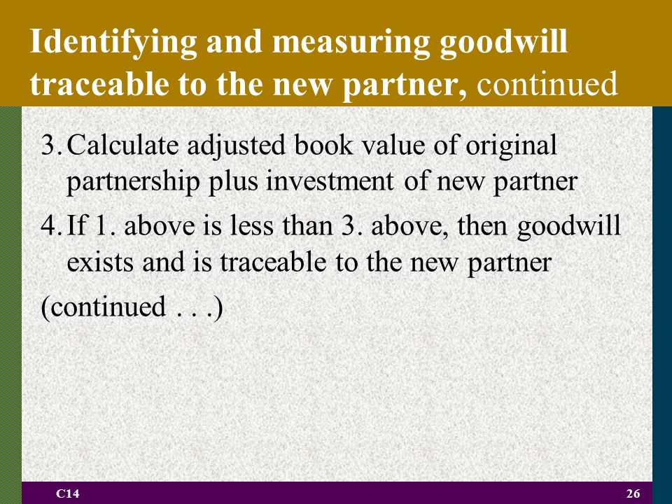 C1426 3.Calculate adjusted book value of original partnership plus investment of new partner 4.If 1. above is less than 3. above, then goodwill exists