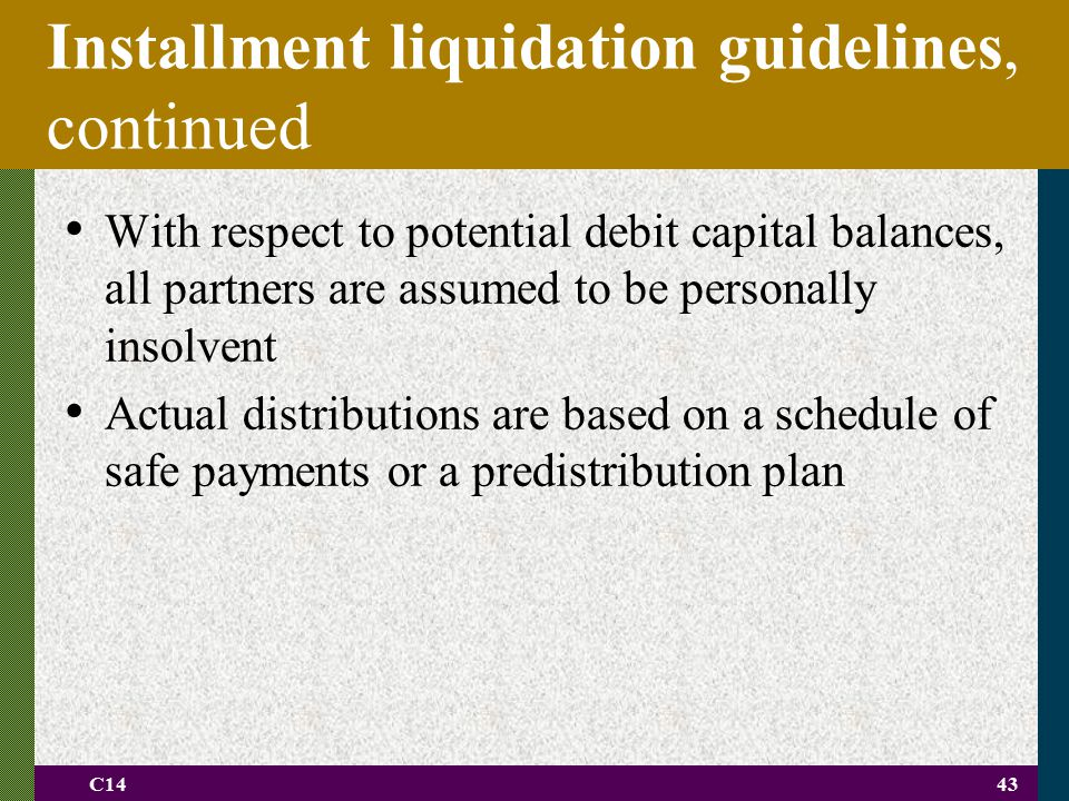 C1443 Installment liquidation guidelines, continued With respect to potential debit capital balances, all partners are assumed to be personally insolv