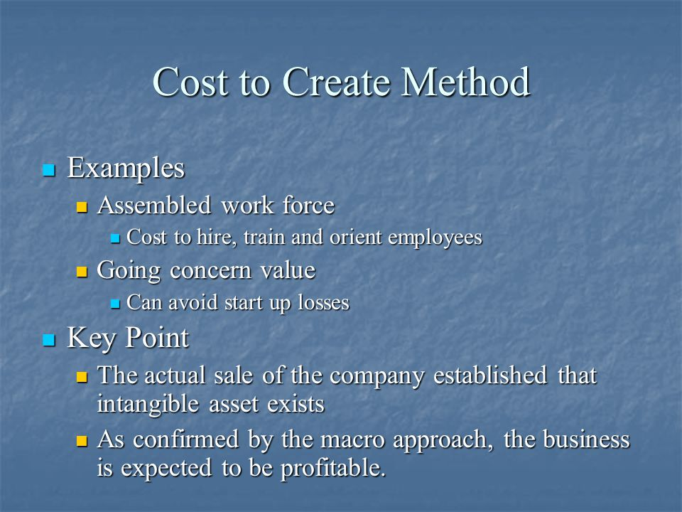 Cost to Create Method Examples Examples Assembled work force Assembled work force Cost to hire, train and orient employees Cost to hire, train and orient employees Going concern value Going concern value Can avoid start up losses Can avoid start up losses Key Point Key Point The actual sale of the company established that intangible asset exists The actual sale of the company established that intangible asset exists As confirmed by the macro approach, the business is expected to be profitable.