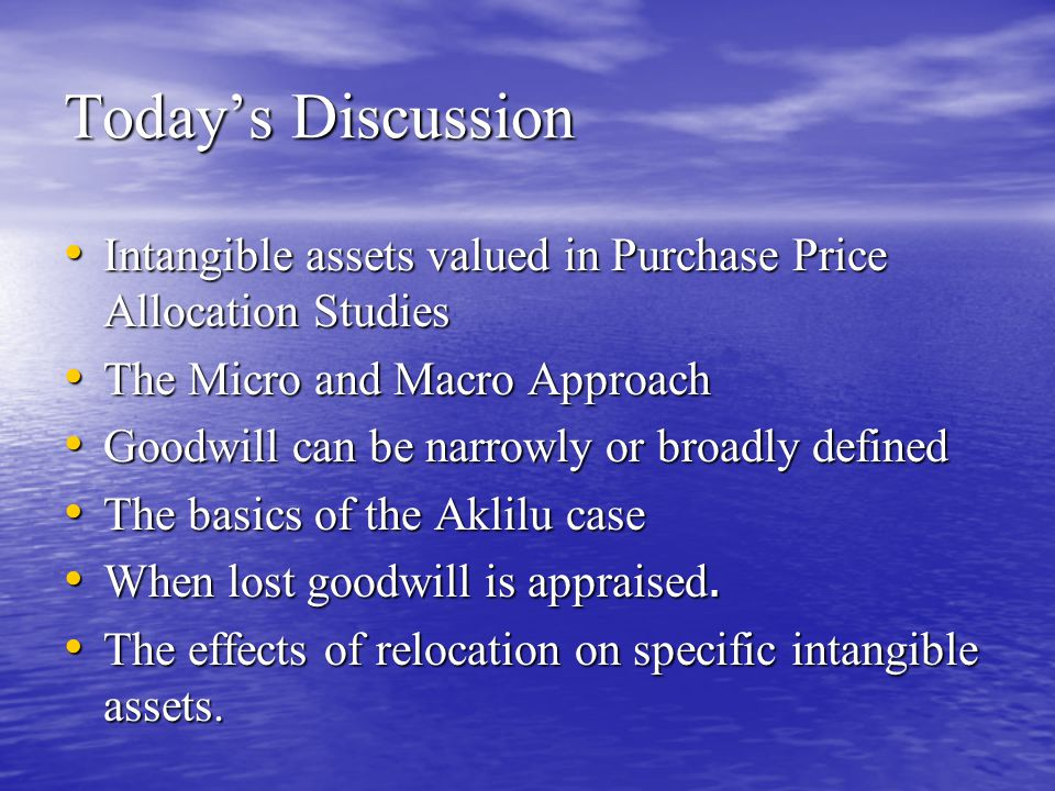 Today's Discussion Intangible assets valued in Purchase Price Allocation Studies Intangible assets valued in Purchase Price Allocation Studies The Micro and Macro Approach The Micro and Macro Approach Goodwill can be narrowly or broadly defined Goodwill can be narrowly or broadly defined The basics of the Aklilu case The basics of the Aklilu case When lost goodwill is appraised.