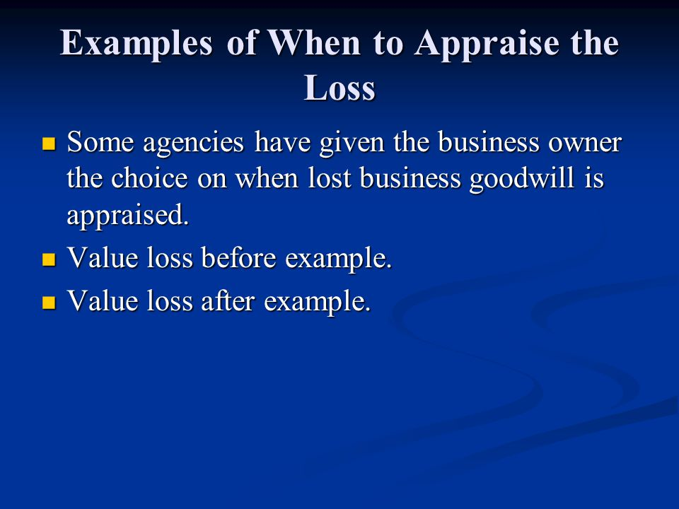 Examples of When to Appraise the Loss Some agencies have given the business owner the choice on when lost business goodwill is appraised.