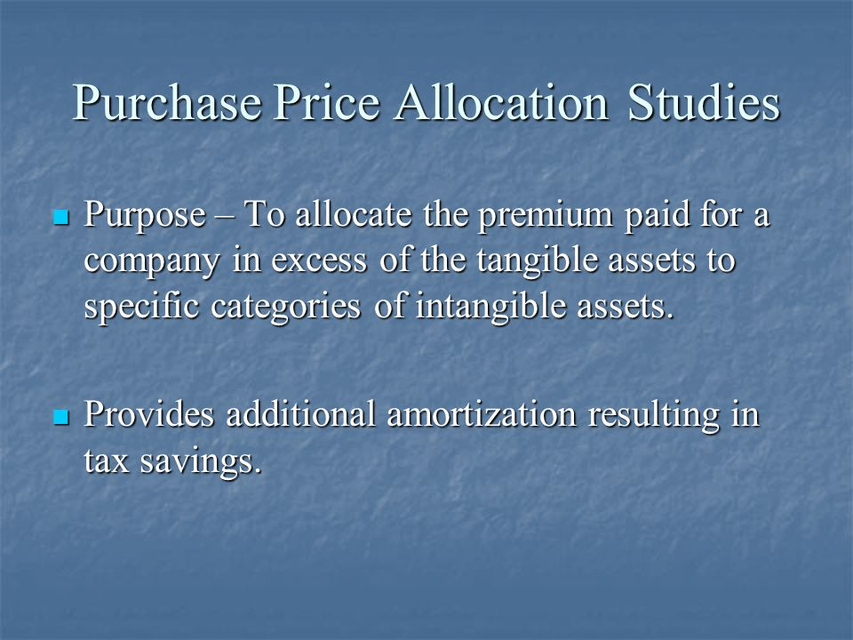 Purchase Price Allocation Studies Purpose – To allocate the premium paid for a company in excess of the tangible assets to specific categories of intangible assets.
