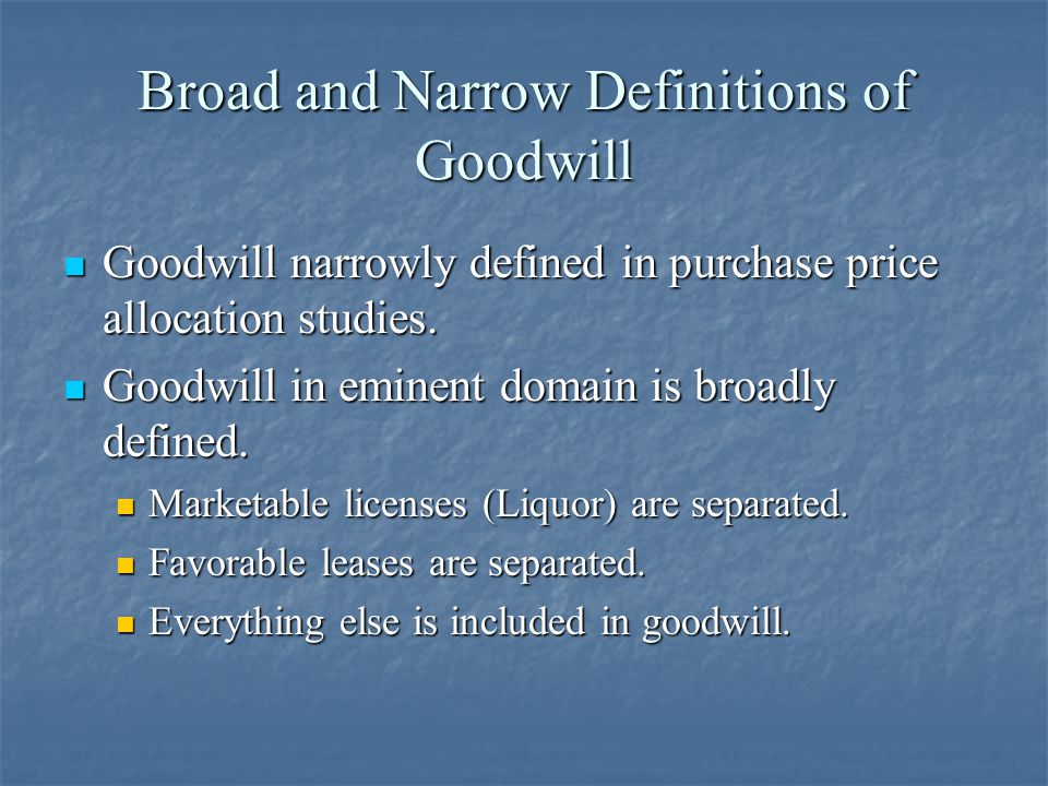 Broad Definition of Goodwill Although goodwill is broadly defined in eminent domain, considering the components is useful to: Although goodwill is broadly defined in eminent domain, considering the components is useful to: Determine if and why a business may have goodwill, Determine if and why a business may have goodwill, Where a business may need to relocate so that goodwill can be preserved, and Where a business may need to relocate so that goodwill can be preserved, and Analyze how a relocation may affect goodwill Analyze how a relocation may affect goodwill