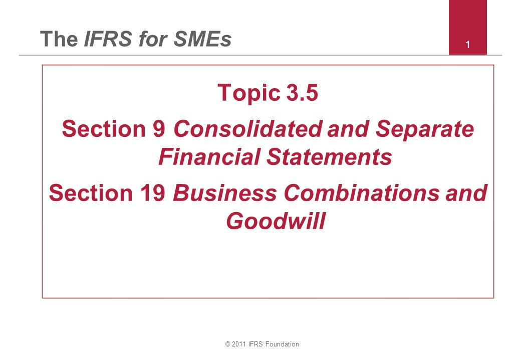 © 2011 IFRS Foundation 1 The IFRS for SMEs Topic 3.5 Section 9 Consolidated and Separate Financial Statements Section 19 Business Combinations and Goodwill