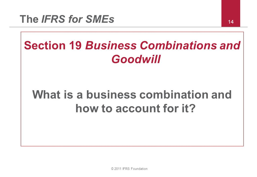 © 2011 IFRS Foundation 14 The IFRS for SMEs Section 19 Business Combinations and Goodwill What is a business combination and how to account for it
