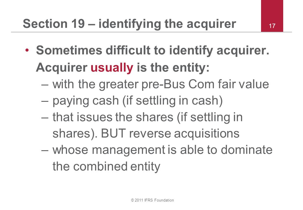© 2011 IFRS Foundation 17 Section 19 – identifying the acquirer Sometimes difficult to identify acquirer.