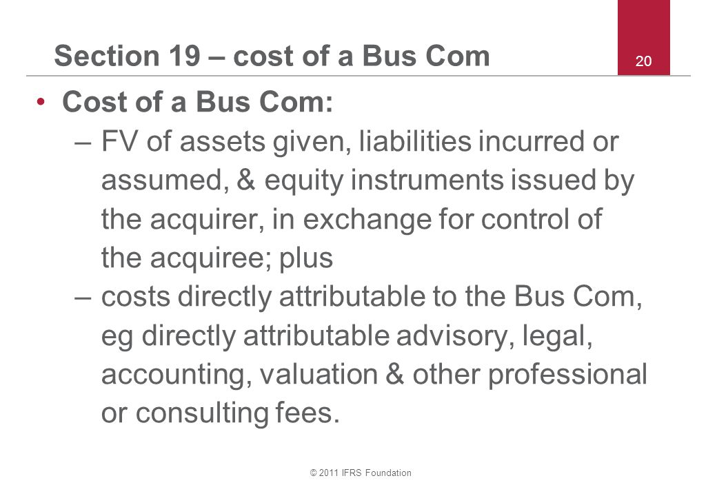 © 2011 IFRS Foundation 20 Section 19 – cost of a Bus Com Cost of a Bus Com: –FV of assets given, liabilities incurred or assumed, & equity instruments issued by the acquirer, in exchange for control of the acquiree; plus –costs directly attributable to the Bus Com, eg directly attributable advisory, legal, accounting, valuation & other professional or consulting fees.
