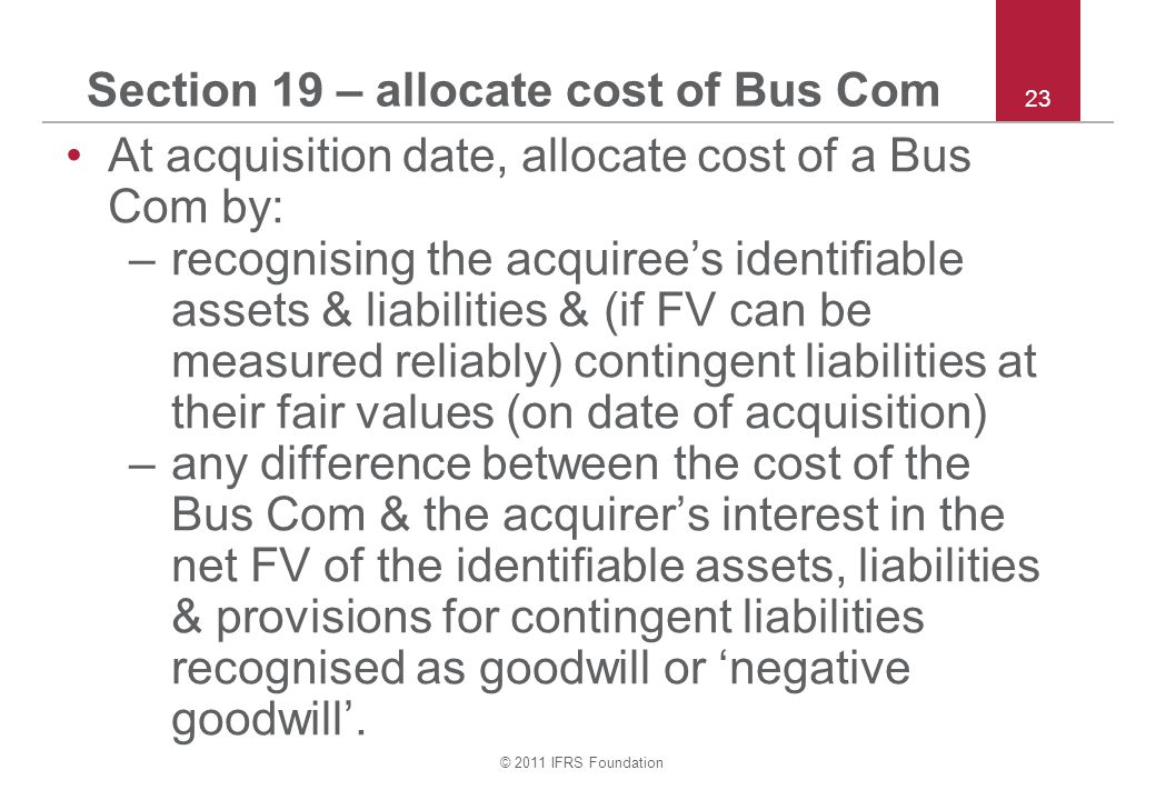 © 2011 IFRS Foundation 23 Section 19 – allocate cost of Bus Com At acquisition date, allocate cost of a Bus Com by: –recognising the acquiree's identifiable assets & liabilities & (if FV can be measured reliably) contingent liabilities at their fair values (on date of acquisition) –any difference between the cost of the Bus Com & the acquirer's interest in the net FV of the identifiable assets, liabilities & provisions for contingent liabilities recognised as goodwill or 'negative goodwill'.