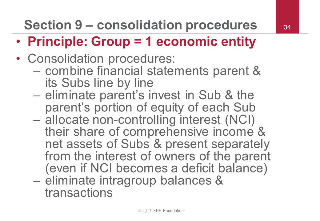 © 2011 IFRS Foundation 34 Section 9 – consolidation procedures Principle: Group = 1 economic entity Consolidation procedures: –combine financial statements parent & its Subs line by line –eliminate parent's invest in Sub & the parent's portion of equity of each Sub –allocate non-controlling interest (NCI) their share of comprehensive income & net assets of Subs & present separately from the interest of owners of the parent (even if NCI becomes a deficit balance) –eliminate intragroup balances & transactions