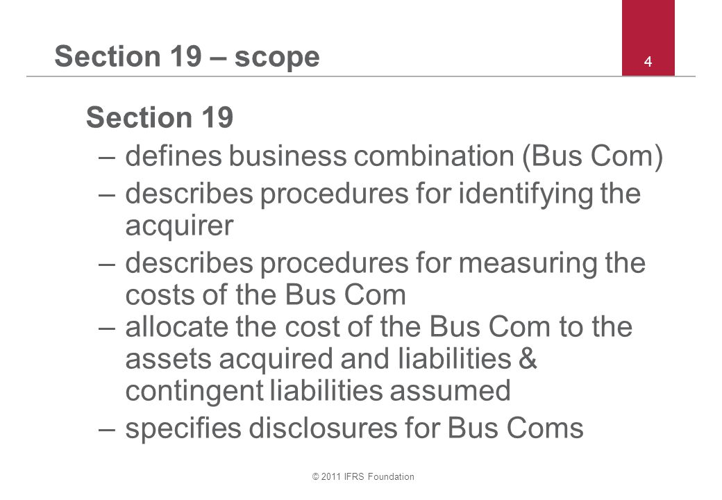 © 2011 IFRS Foundation 4 Section 19 – scope Section 19 –defines business combination (Bus Com) –describes procedures for identifying the acquirer –describes procedures for measuring the costs of the Bus Com –allocate the cost of the Bus Com to the assets acquired and liabilities & contingent liabilities assumed –specifies disclosures for Bus Coms