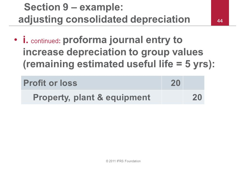 © 2011 IFRS Foundation 44 Section 9 – example: adjusting consolidated depreciation i.