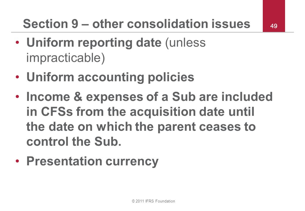 © 2011 IFRS Foundation 49 Section 9 – other consolidation issues Uniform reporting date (unless impracticable) Uniform accounting policies Income & expenses of a Sub are included in CFSs from the acquisition date until the date on which the parent ceases to control the Sub.