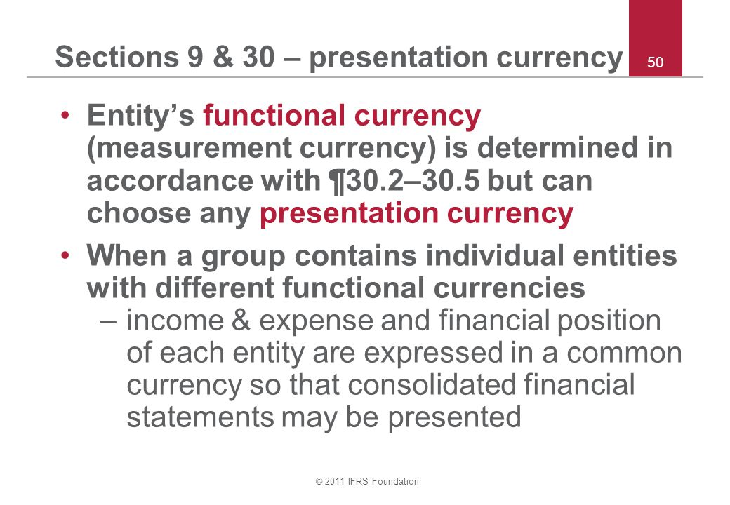 © 2011 IFRS Foundation 50 Sections 9 & 30 – presentation currency Entity's functional currency (measurement currency) is determined in accordance with ¶30.2–30.5 but can choose any presentation currency When a group contains individual entities with different functional currencies –income & expense and financial position of each entity are expressed in a common currency so that consolidated financial statements may be presented