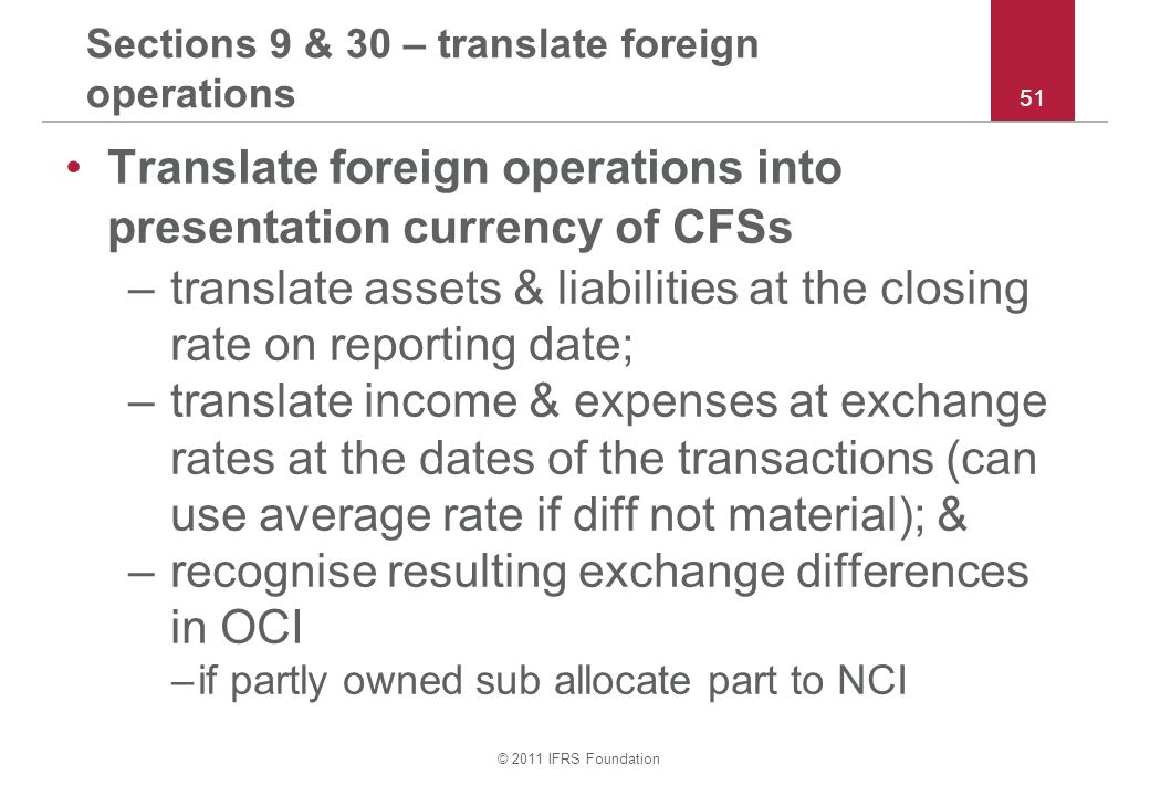 © 2011 IFRS Foundation 51 Sections 9 & 30 – translate foreign operations Translate foreign operations into presentation currency of CFSs –translate assets & liabilities at the closing rate on reporting date; –translate income & expenses at exchange rates at the dates of the transactions (can use average rate if diff not material); & –recognise resulting exchange differences in OCI –if partly owned sub allocate part to NCI