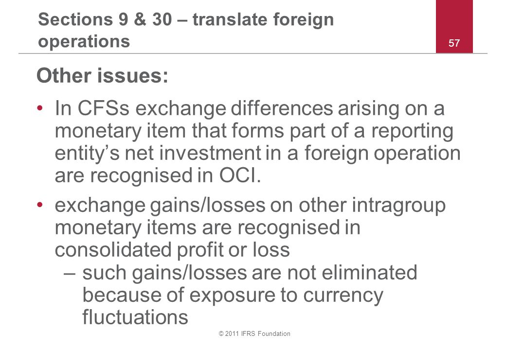 © 2011 IFRS Foundation 57 Sections 9 & 30 – translate foreign operations Other issues: In CFSs exchange differences arising on a monetary item that forms part of a reporting entity's net investment in a foreign operation are recognised in OCI.