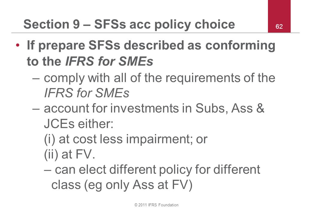 © 2011 IFRS Foundation 62 Section 9 – SFSs acc policy choice If prepare SFSs described as conforming to the IFRS for SMEs –comply with all of the requirements of the IFRS for SMEs –account for investments in Subs, Ass & JCEs either: (i) at cost less impairment; or (ii) at FV.