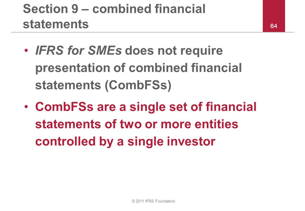 © 2011 IFRS Foundation 64 Section 9 – combined financial statements IFRS for SMEs does not require presentation of combined financial statements (CombFSs) CombFSs are a single set of financial statements of two or more entities controlled by a single investor