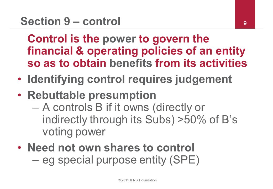 © 2011 IFRS Foundation 10 Section 9 – control continued Control exists if A owns <50% & has power: –over >50% of B's voting power; –to govern B under statute or agreement; –to appoint or remove >50% of members of board that controls B; or –to cast >50% of votes at board meetings.