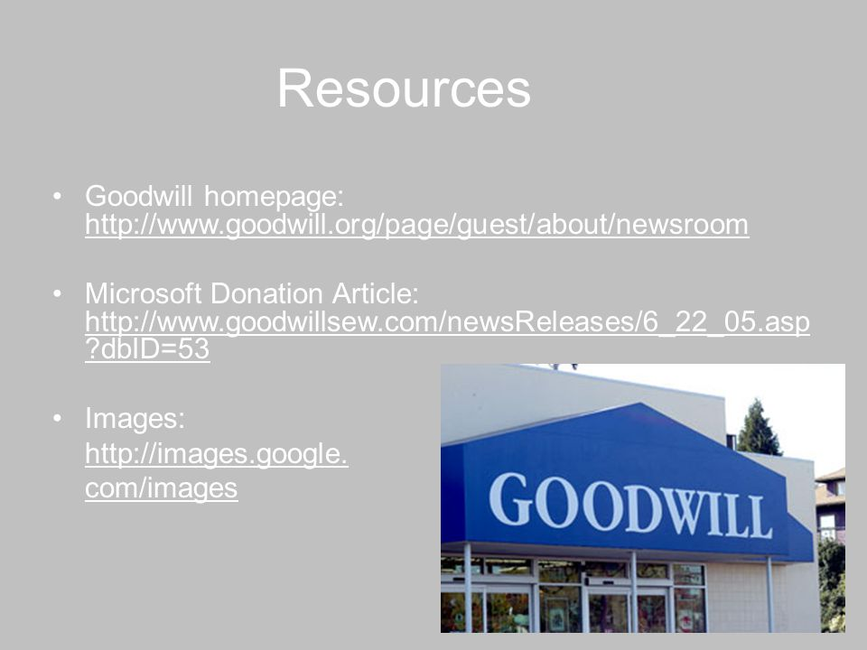 Resources Goodwill homepage: http://www.goodwill.org/page/guest/about/newsroom http://www.goodwill.org/page/guest/about/newsroom Microsoft Donation Article: http://www.goodwillsew.com/newsReleases/6_22_05.asp ?dbID=53 http://www.goodwillsew.com/newsReleases/6_22_05.asp ?dbID=53 Images: http://images.google.