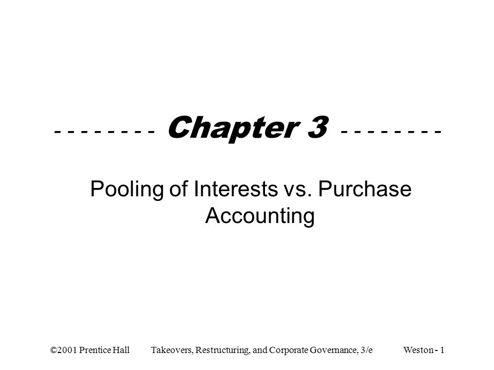 ©2001 Prentice Hall Takeovers, Restructuring, and Corporate Governance, 3/e Weston - 1 - - - - - - - - Chapter 3 - - - - - - - - Pooling of Interests vs.
