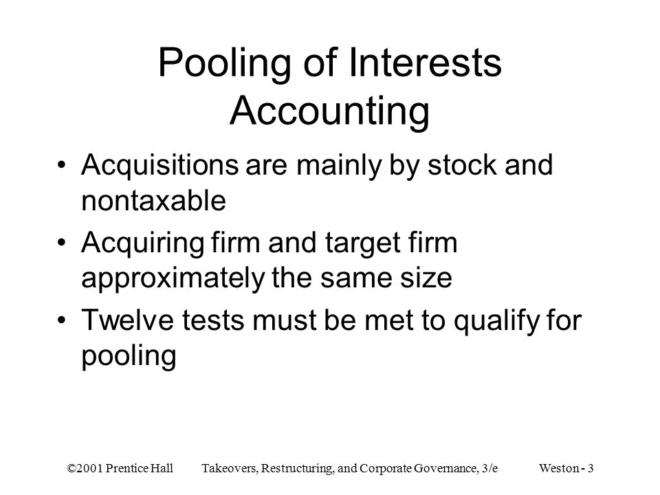 ©2001 Prentice Hall Takeovers, Restructuring, and Corporate Governance, 3/e Weston - 3 Pooling of Interests Accounting Acquisitions are mainly by stock and nontaxable Acquiring firm and target firm approximately the same size Twelve tests must be met to qualify for pooling