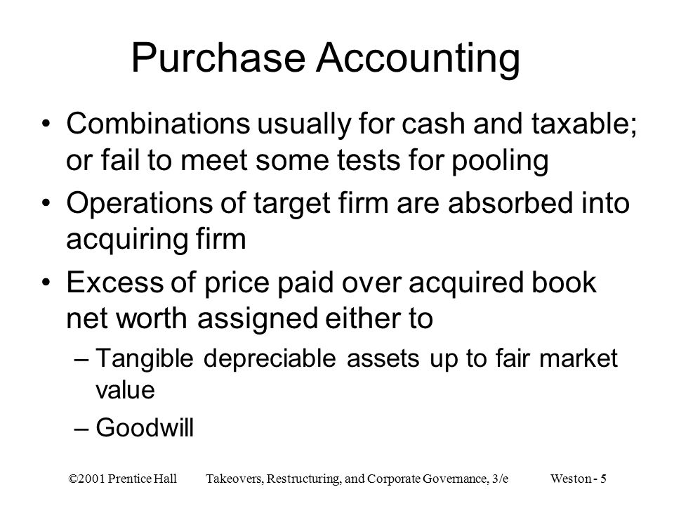 ©2001 Prentice Hall Takeovers, Restructuring, and Corporate Governance, 3/e Weston - 5 Purchase Accounting Combinations usually for cash and taxable; or fail to meet some tests for pooling Operations of target firm are absorbed into acquiring firm Excess of price paid over acquired book net worth assigned either to –Tangible depreciable assets up to fair market value –Goodwill