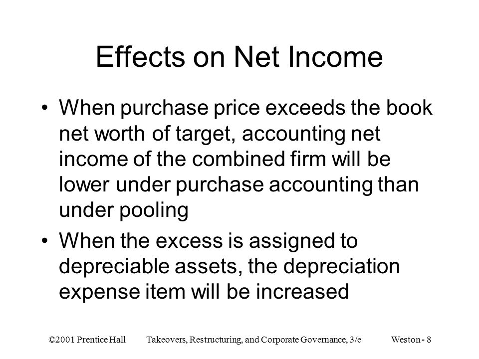 ©2001 Prentice Hall Takeovers, Restructuring, and Corporate Governance, 3/e Weston - 8 Effects on Net Income When purchase price exceeds the book net worth of target, accounting net income of the combined firm will be lower under purchase accounting than under pooling When the excess is assigned to depreciable assets, the depreciation expense item will be increased