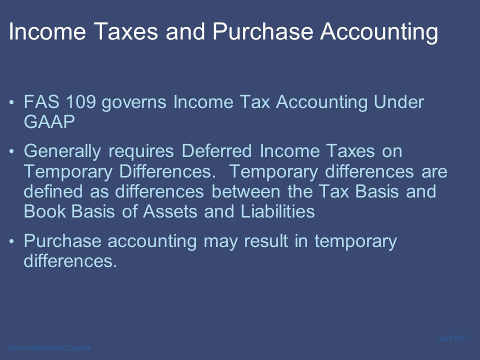 PricewaterhouseCoopers April 2007 Income Taxes and Purchase Accounting FAS 109 governs Income Tax Accounting Under GAAP Generally requires Deferred In